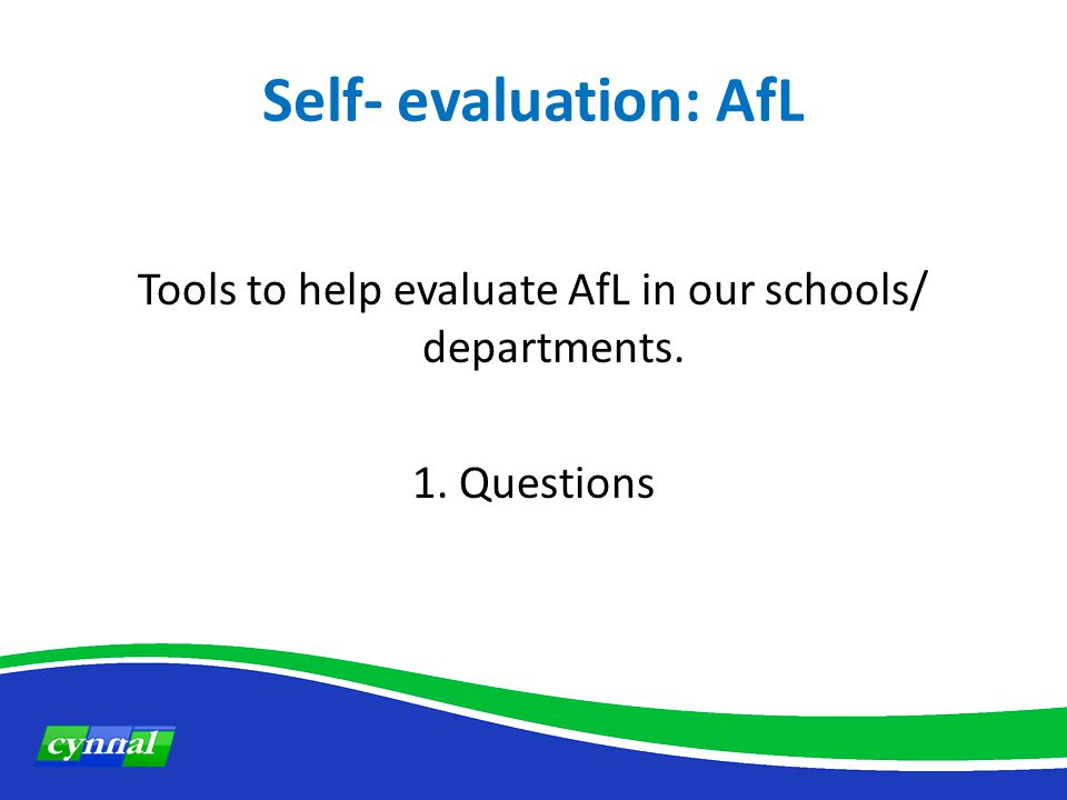 Self- evaluation: AfL Tools to help evaluate AfL in our schools/ departments. 1. Questions