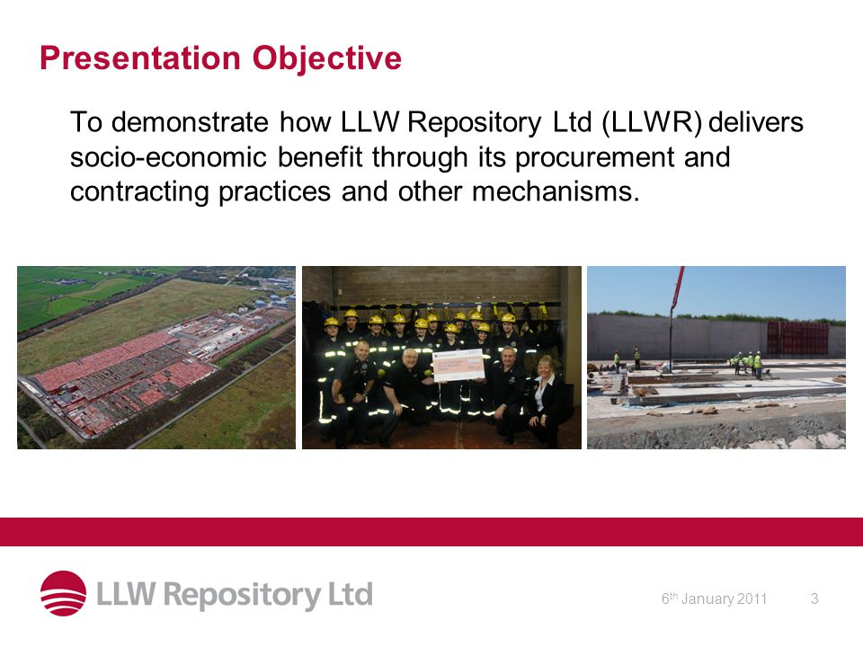 6 th January 20113 Presentation Objective To demonstrate how LLW Repository Ltd (LLWR) delivers socio-economic benefit through its procurement and contracting practices and other mechanisms.