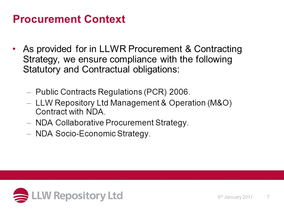 6 th January 20117 Procurement Context As provided for in LLWR Procurement & Contracting Strategy, we ensure compliance with the following Statutory and Contractual obligations: –Public Contracts Regulations (PCR) 2006.