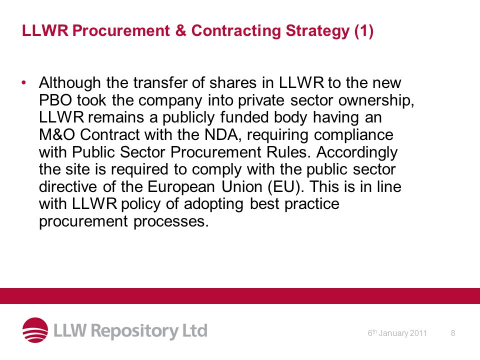 6 th January 20119 LLWR Procurement & Contracting Strategy (2) Socio-Economic Criteria: Selective use of appropriately weighted socio-economic evaluation criteria as part of the ITT process enables LLWR to directly and indirectly (through sub-contractors) encourage the following: –Partnering with the local supply chain.