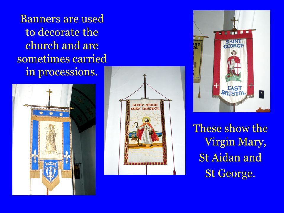 Banners are used to decorate the church and are sometimes carried in processions.