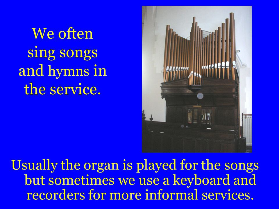 We often sing songs and hymns in the service.