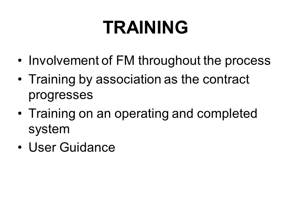 TRAINING Involvement of FM throughout the process Training by association as the contract progresses Training on an operating and completed system User Guidance