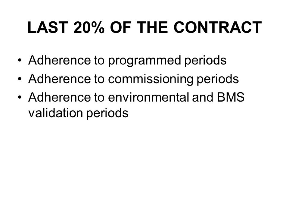LAST 20% OF THE CONTRACT Adherence to programmed periods Adherence to commissioning periods Adherence to environmental and BMS validation periods