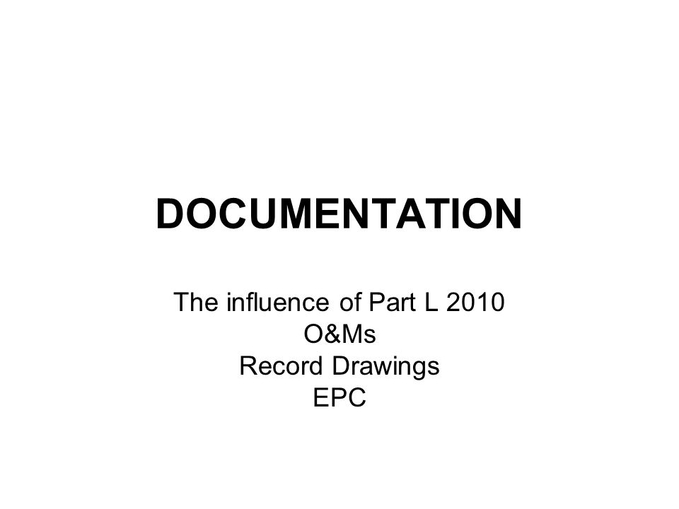 DOCUMENTATION The influence of Part L 2010 O&Ms Record Drawings EPC