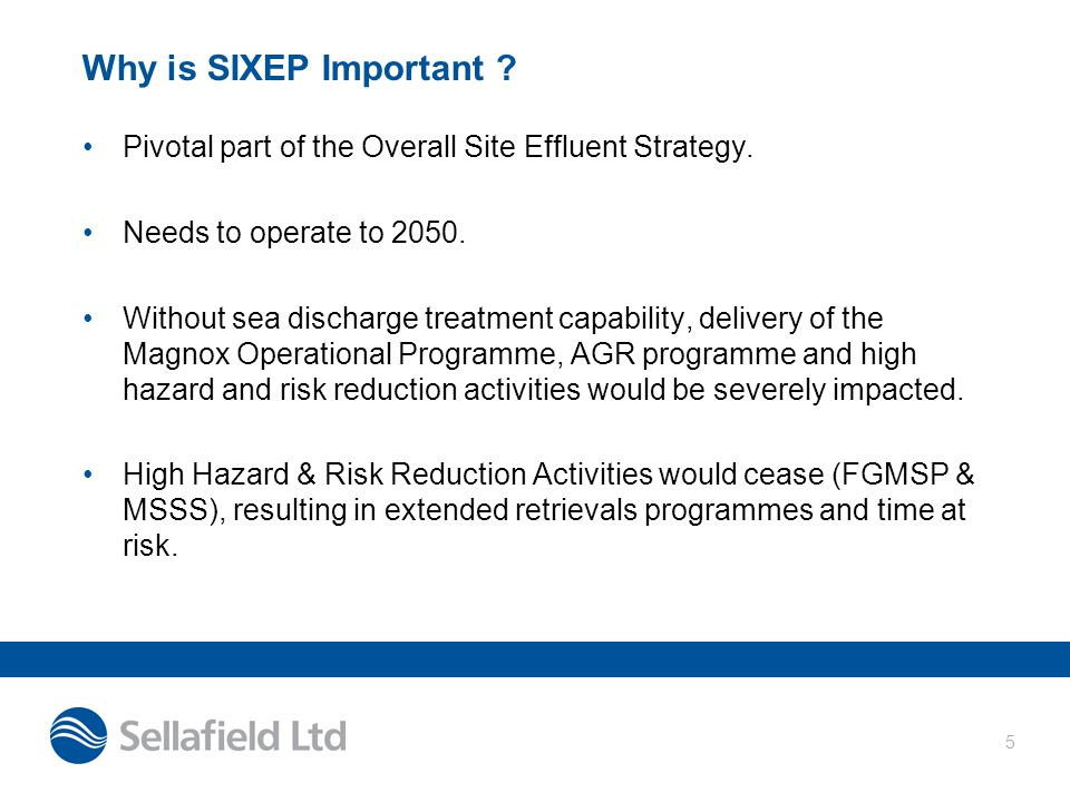 5 Why is SIXEP Important ? Pivotal part of the Overall Site Effluent Strategy. Needs to operate to 2050. Without sea discharge treatment capability, d