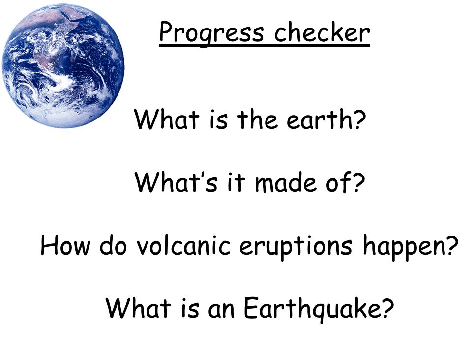 What is the earth. What's it made of. How do volcanic eruptions happen.