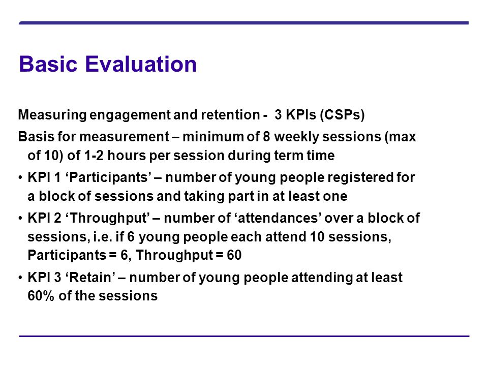 Basic Evaluation Measuring engagement and retention - 3 KPIs (CSPs) Basis for measurement – minimum of 8 weekly sessions (max of 10) of 1-2 hours per session during term time KPI 1 'Participants' – number of young people registered for a block of sessions and taking part in at least one KPI 2 'Throughput' – number of 'attendances' over a block of sessions, i.e.