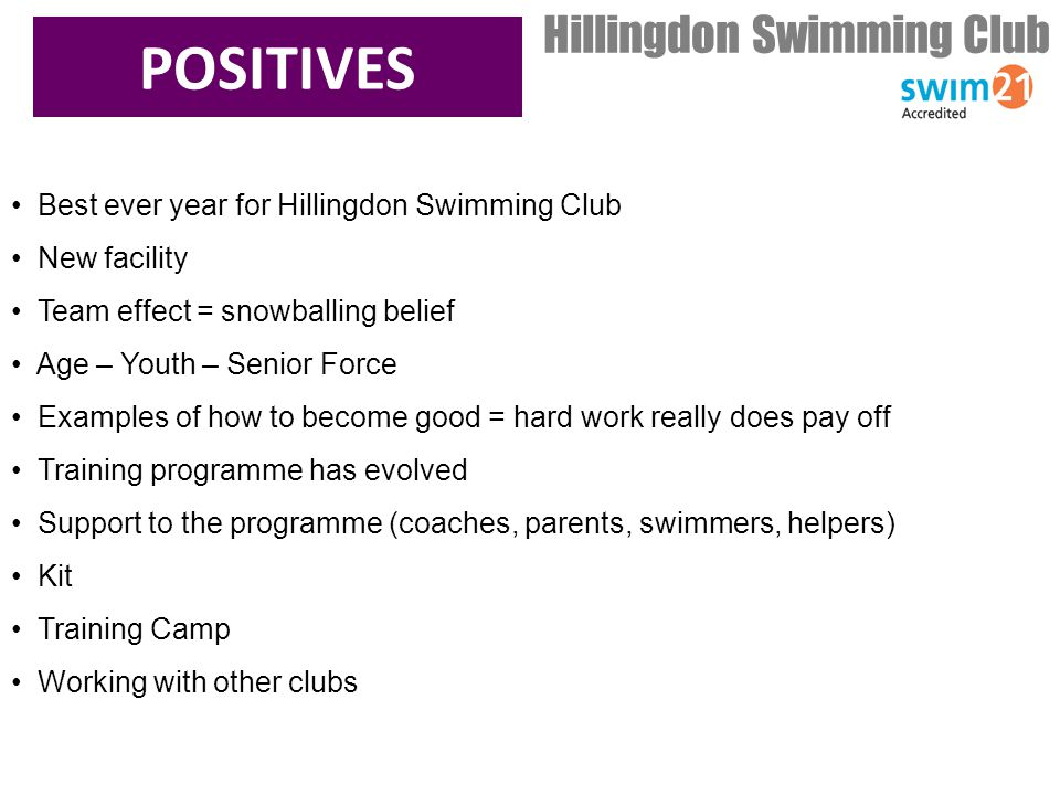 POSITIVES Hillingdon Swimming Club Best ever year for Hillingdon Swimming Club New facility Team effect = snowballing belief Age – Youth – Senior Force Examples of how to become good = hard work really does pay off Training programme has evolved Support to the programme (coaches, parents, swimmers, helpers) Kit Training Camp Working with other clubs