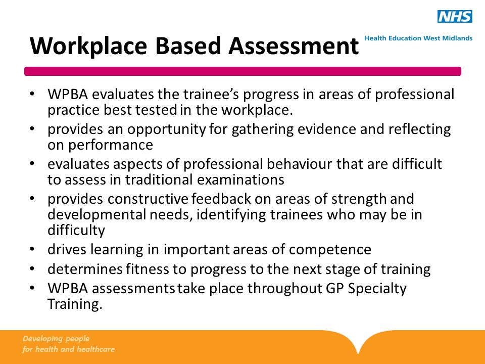 Workplace Based Assessment WPBA evaluates the trainee's progress in areas of professional practice best tested in the workplace.