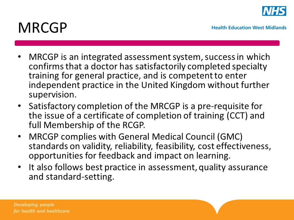 MRCGP MRCGP is an integrated assessment system, success in which confirms that a doctor has satisfactorily completed specialty training for general practice, and is competent to enter independent practice in the United Kingdom without further supervision.