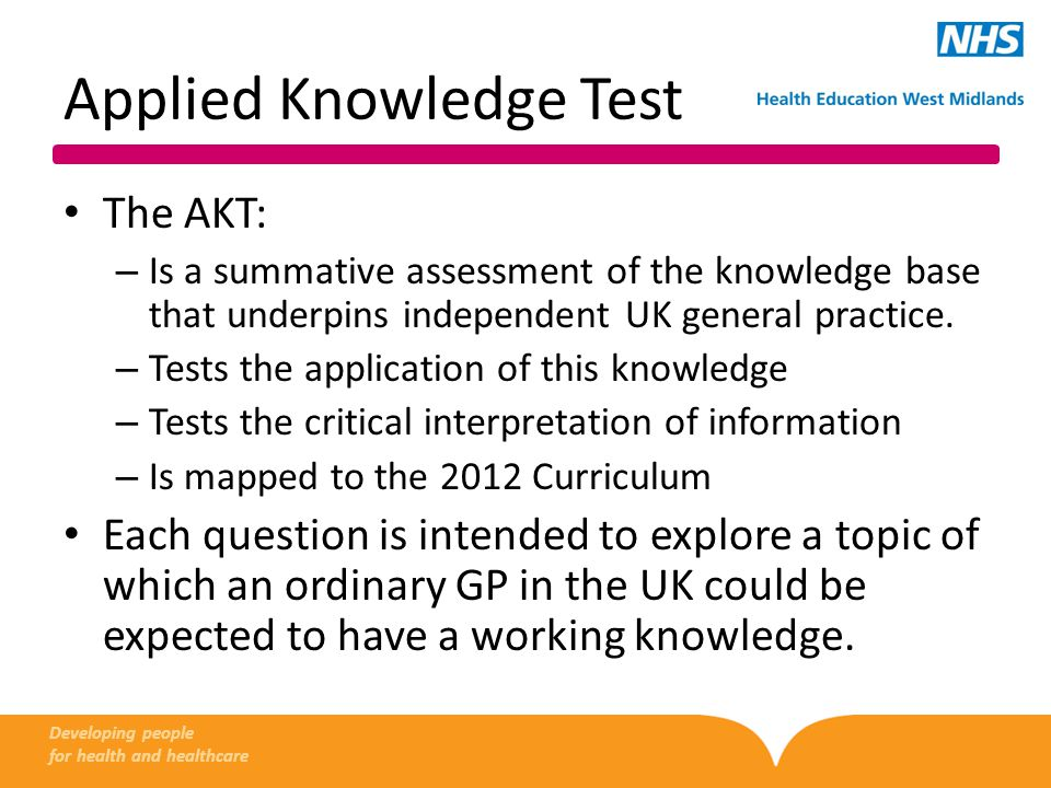 Applied Knowledge Test A 3-hour, 200-item multiple-choice test – No multiple true/false questions – No negative marking Delivered on a computer terminal at an invigilated test centre Offered three times a year: Jan/Feb, April/May, Oct/Nov.