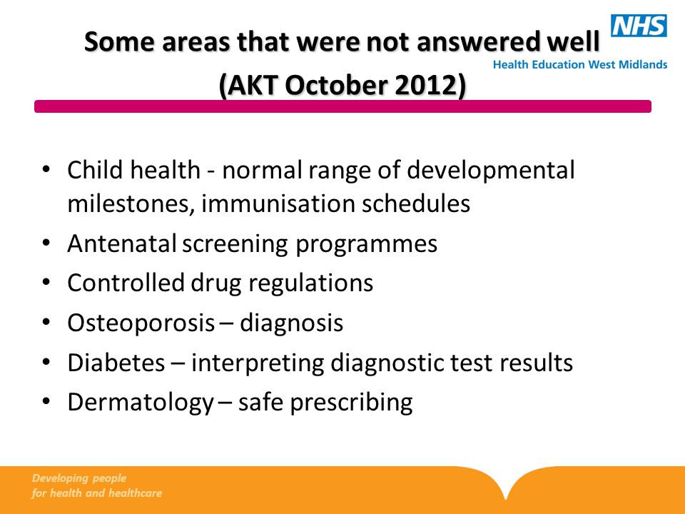 Some areas that were not answered well (AKT October 2012) Child health - normal range of developmental milestones, immunisation schedules Antenatal screening programmes Controlled drug regulations Osteoporosis – diagnosis Diabetes – interpreting diagnostic test results Dermatology – safe prescribing Developing people for health and healthcare