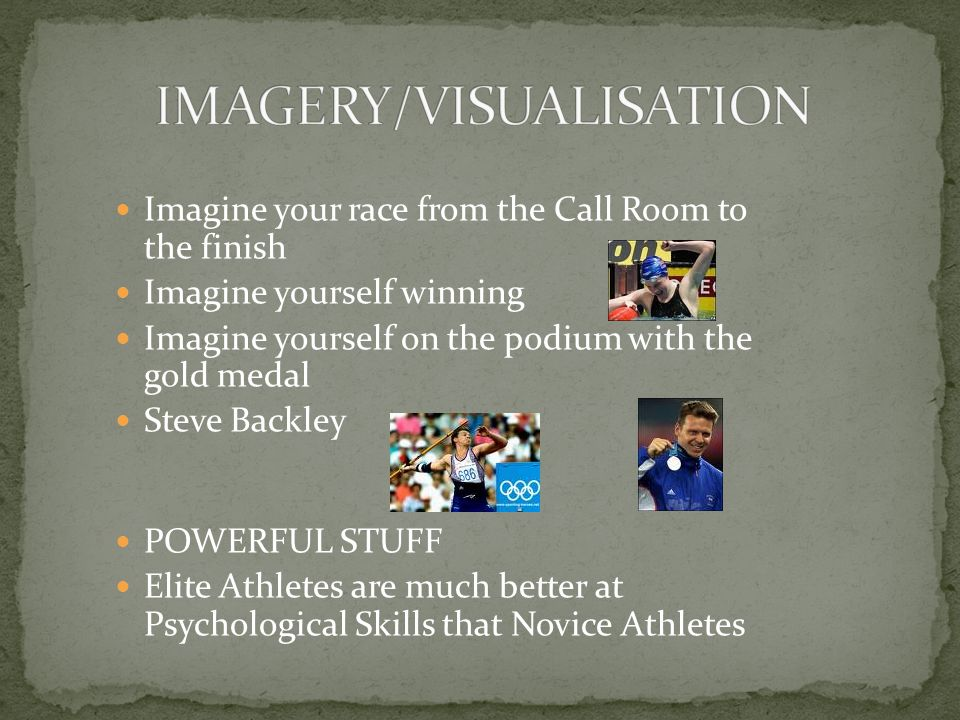 Imagine your race from the Call Room to the finish Imagine yourself winning Imagine yourself on the podium with the gold medal Steve Backley POWERFUL STUFF Elite Athletes are much better at Psychological Skills that Novice Athletes