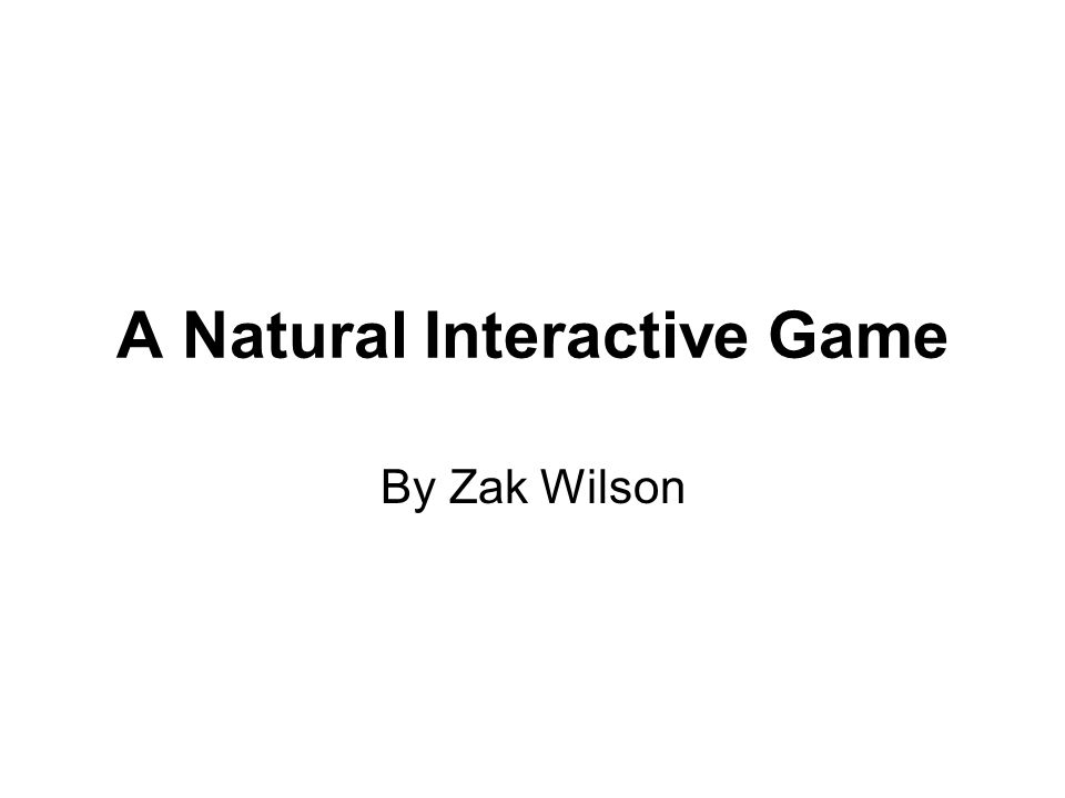 A Natural Interactive Game By Zak Wilson