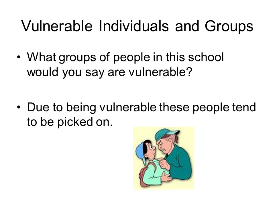 Vulnerable Individuals and Groups What groups of people in this school would you say are vulnerable.