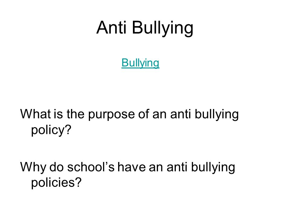 Anti Bullying What is the purpose of an anti bullying policy? Why do school's have an anti bullying policies? Bullying