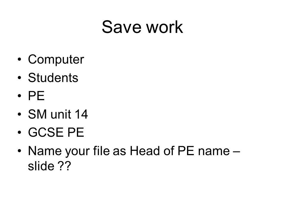 Save work Computer Students PE SM unit 14 GCSE PE Name your file as Head of PE name – slide