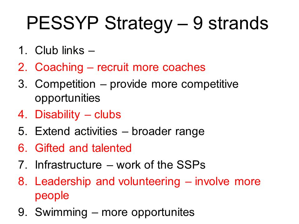 PESSYP Strategy – 9 strands 1.Club links – 2.Coaching – recruit more coaches 3.Competition – provide more competitive opportunities 4.Disability – clubs 5.Extend activities – broader range 6.Gifted and talented 7.Infrastructure – work of the SSPs 8.Leadership and volunteering – involve more people 9.Swimming – more opportunites