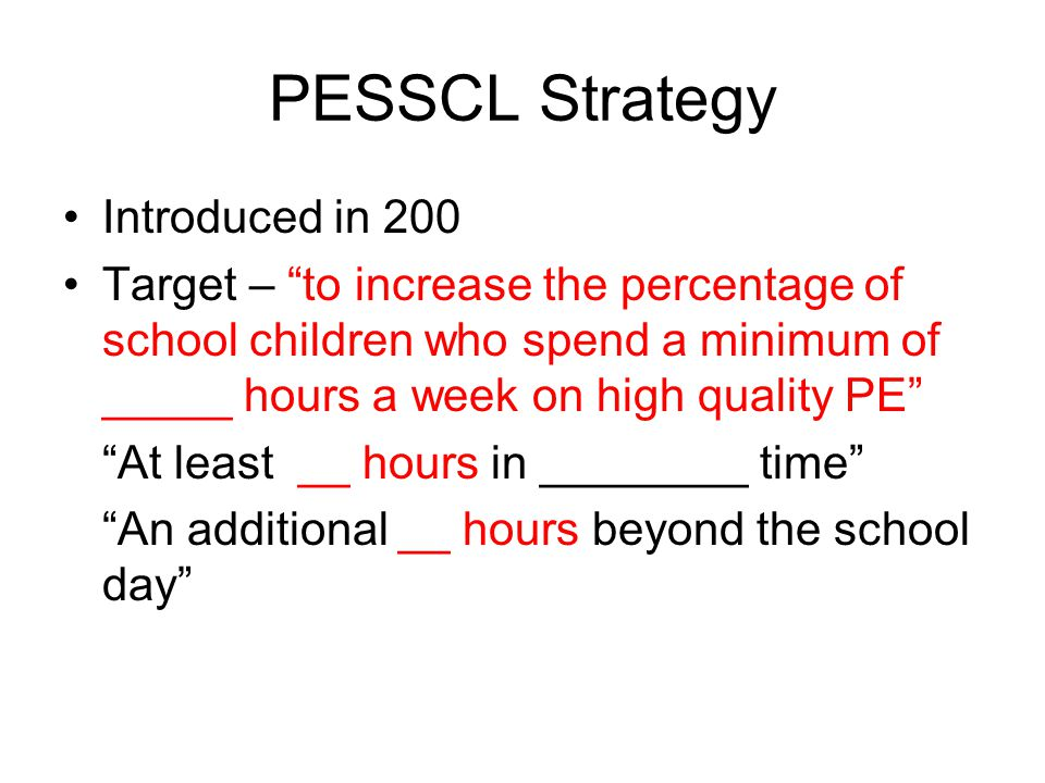 PE_____ Strategy Launched in 200 Investment of £755 million Carry on work of the PESSCL strategy Main difference – aimed at 5-__yr olds rather than 5-___yr olds __ hour offer At least __ hours in curriculum time An additional __ hours beyond the school day