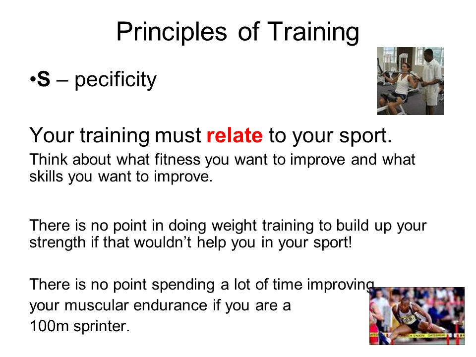 Principles of Training S – pecificity Your training must relate to your sport. Think about what fitness you want to improve and what skills you want t