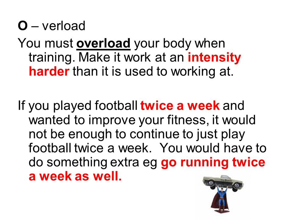 O – verload You must overload your body when training.