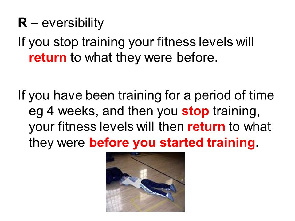 R – eversibility If you stop training your fitness levels will return to what they were before.