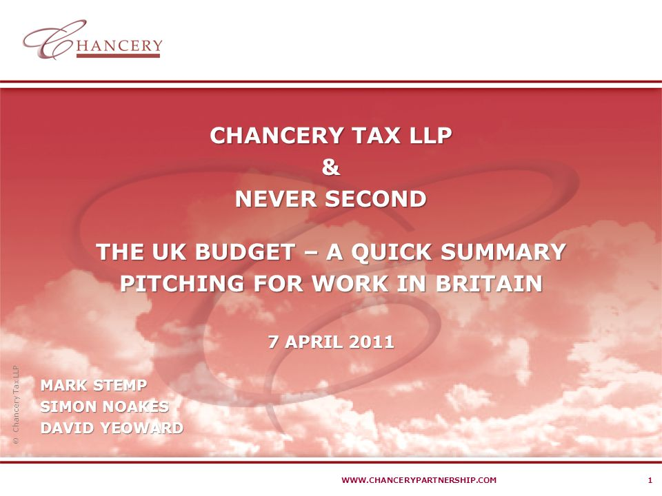  Chancery Tax LLP WWW.CHANCERYPARTNERSHIP.COM1 CHANCERY TAX LLP & NEVER SECOND THE UK BUDGET – A QUICK SUMMARY PITCHING FOR WORK IN BRITAIN 7 APRIL 2011 MARK STEMP SIMON NOAKES DAVID YEOWARD
