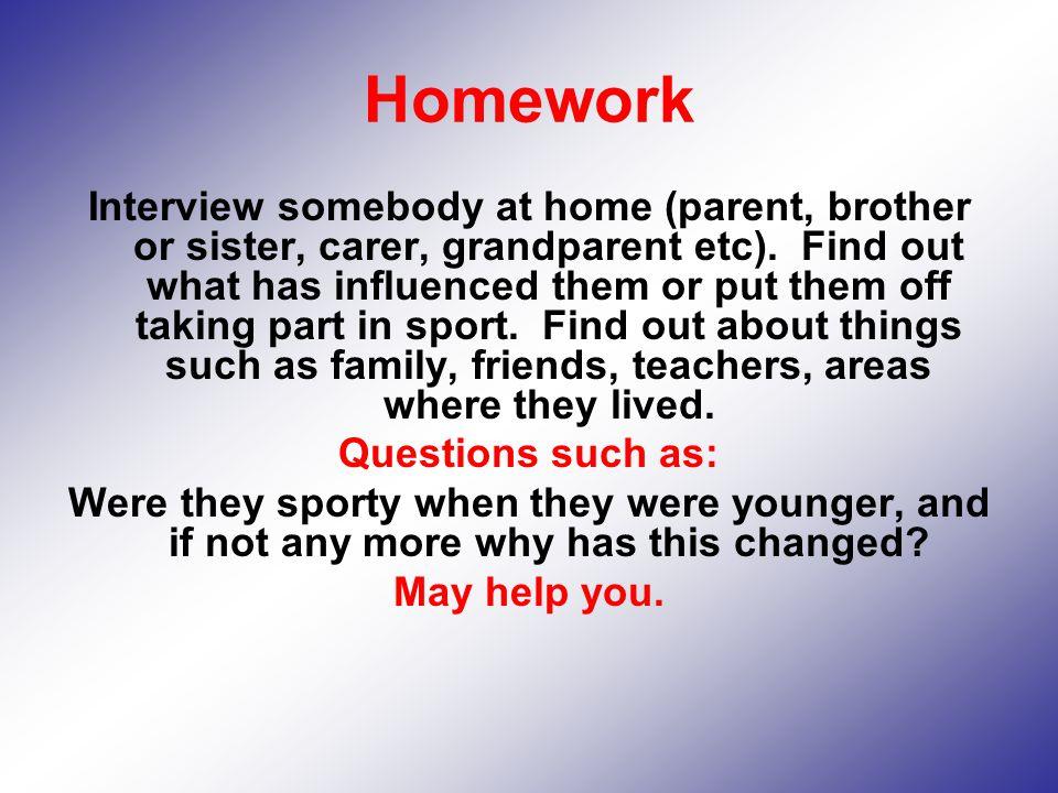 Homework Interview somebody at home (parent, brother or sister, carer, grandparent etc).