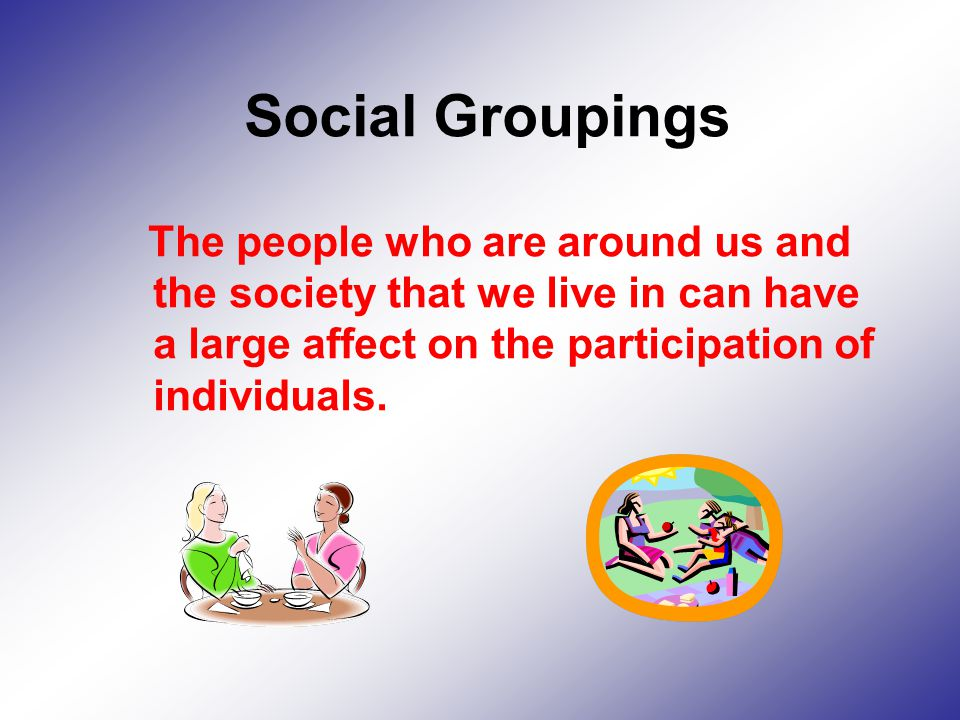 Social Groupings The people who are around us and the society that we live in can have a large affect on the participation of individuals.