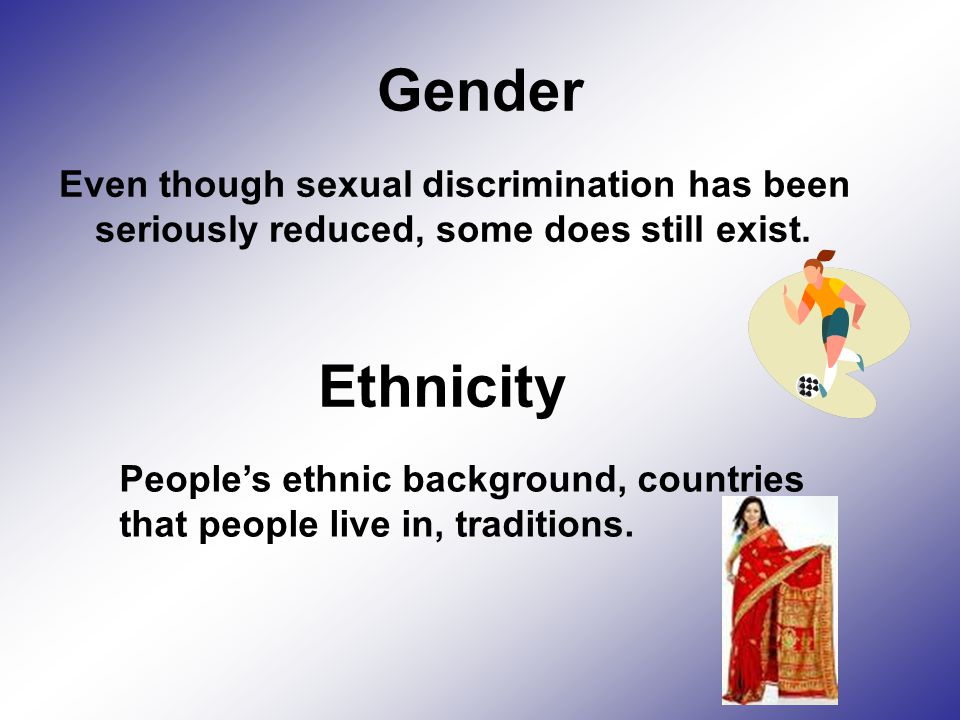 Gender Even though sexual discrimination has been seriously reduced, some does still exist.