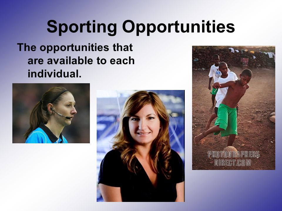 Sporting Opportunities The opportunities that are available to each individual.
