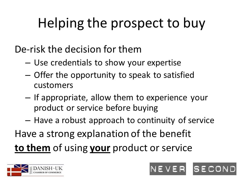 Helping the prospect to buy De-risk the decision for them – Use credentials to show your expertise – Offer the opportunity to speak to satisfied customers – If appropriate, allow them to experience your product or service before buying – Have a robust approach to continuity of service Have a strong explanation of the benefit to them of using your product or service