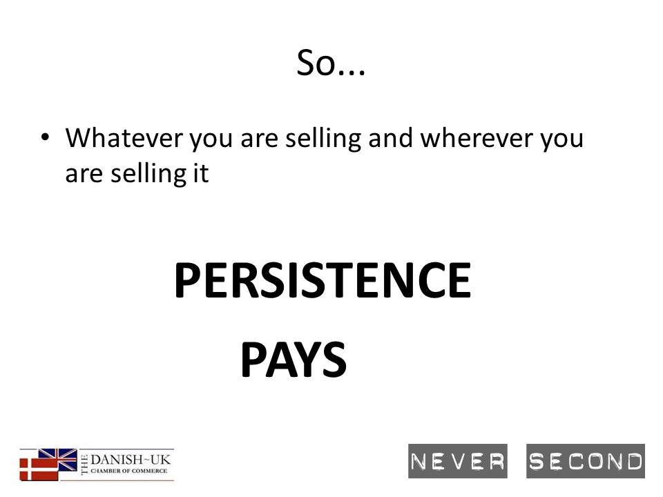 So... Whatever you are selling and wherever you are selling it PERSISTENCE PAYS