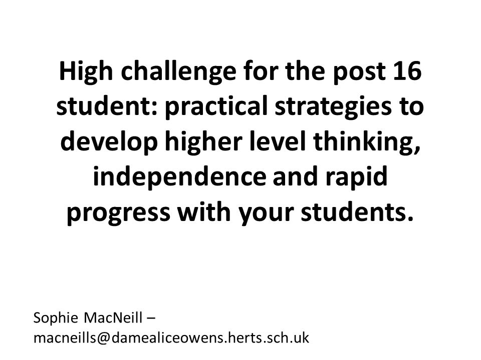 High challenge for the post 16 student: practical strategies to develop higher level thinking, independence and rapid progress with your students.