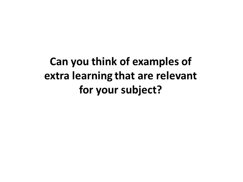 Can you think of examples of extra learning that are relevant for your subject