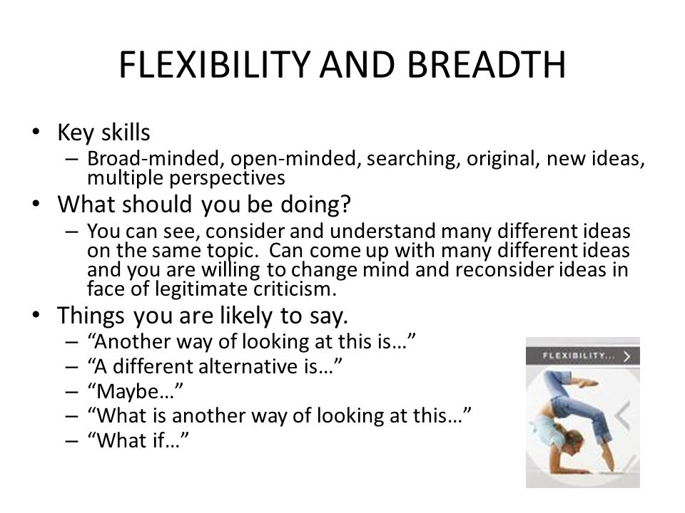 FLEXIBILITY AND BREADTH Key skills – Broad-minded, open-minded, searching, original, new ideas, multiple perspectives What should you be doing.