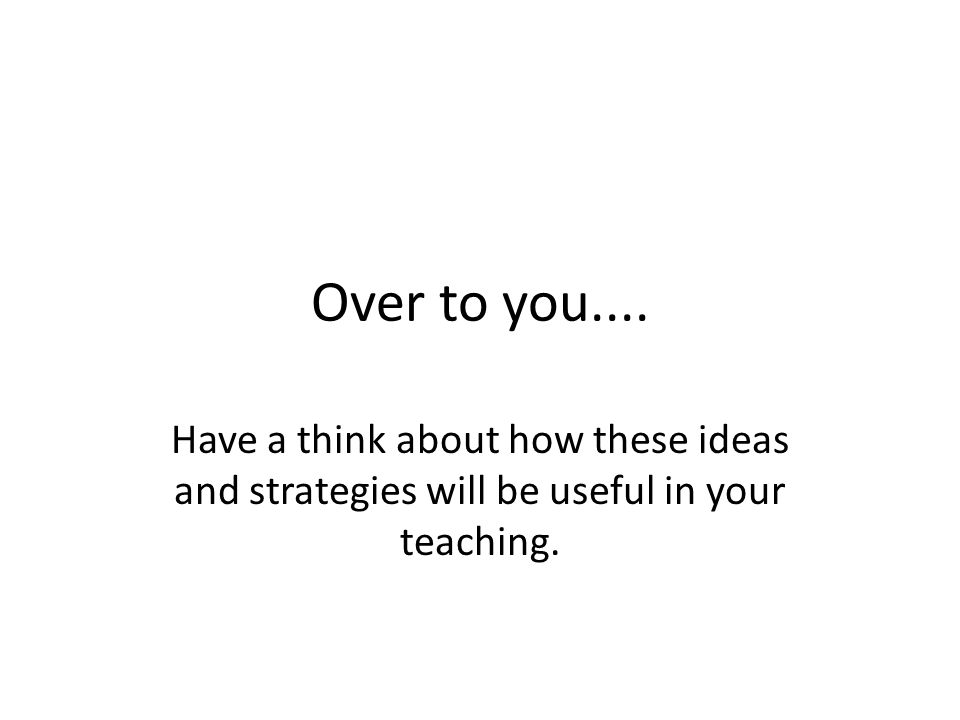 Over to you.... Have a think about how these ideas and strategies will be useful in your teaching.