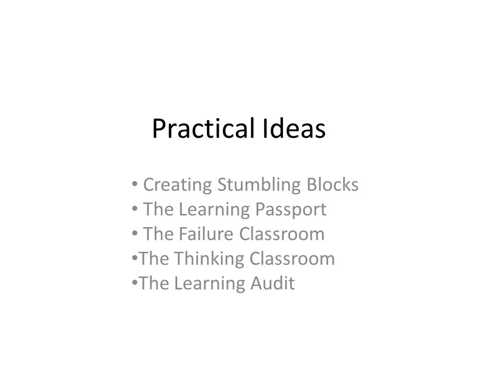 Practical Ideas Creating Stumbling Blocks The Learning Passport The Failure Classroom The Thinking Classroom The Learning Audit