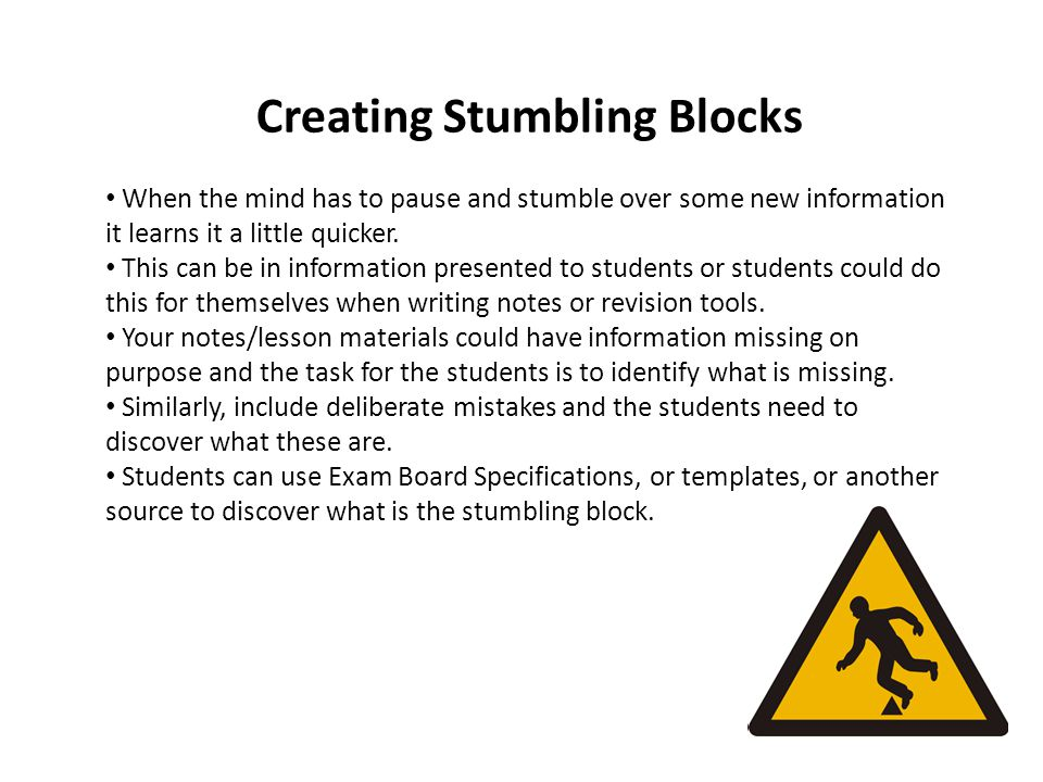 Creating Stumbling Blocks When the mind has to pause and stumble over some new information it learns it a little quicker.