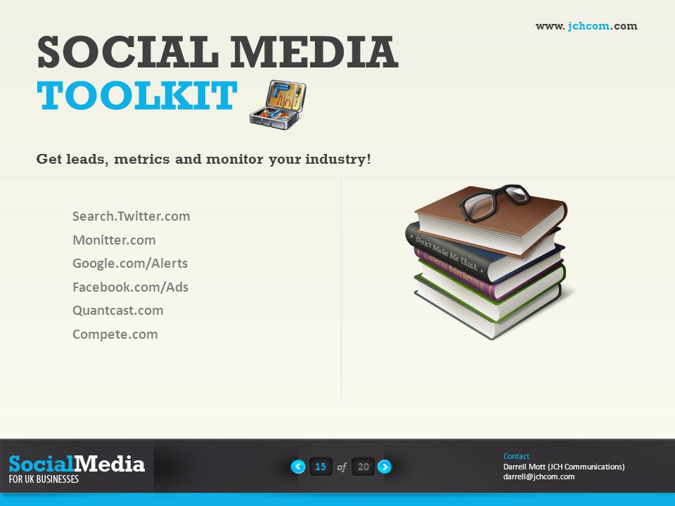 SOCIAL MEDIA TOOLKIT Search.Twitter.com Monitter.com Google.com/Alerts Facebook.com/Ads Quantcast.com Compete.com 15of20 Contact Darrell Mott (JCH Communications) darrell@jchcom.com Get leads, metrics and monitor your industry.