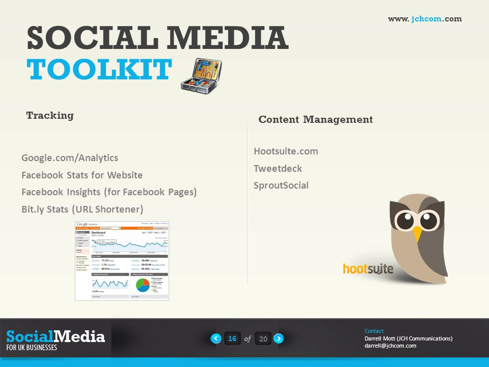 SOCIAL MEDIA TOOLKIT Google.com/Analytics Facebook Stats for Website Facebook Insights (for Facebook Pages) Bit.ly Stats (URL Shortener) 16of 20 Contact Darrell Mott (JCH Communications) darrell@jchcom.com Tracking Content Management Hootsuite.com Tweetdeck SproutSocial www.