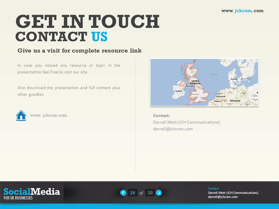 GET IN TOUCH CONTACT US Give us a visit for complete resource link Google Map Contact: Darrell Mott (JCH Communications) darrell@jchcom.com In case you missed any resource or topic in the presentation feel free to visit our site.