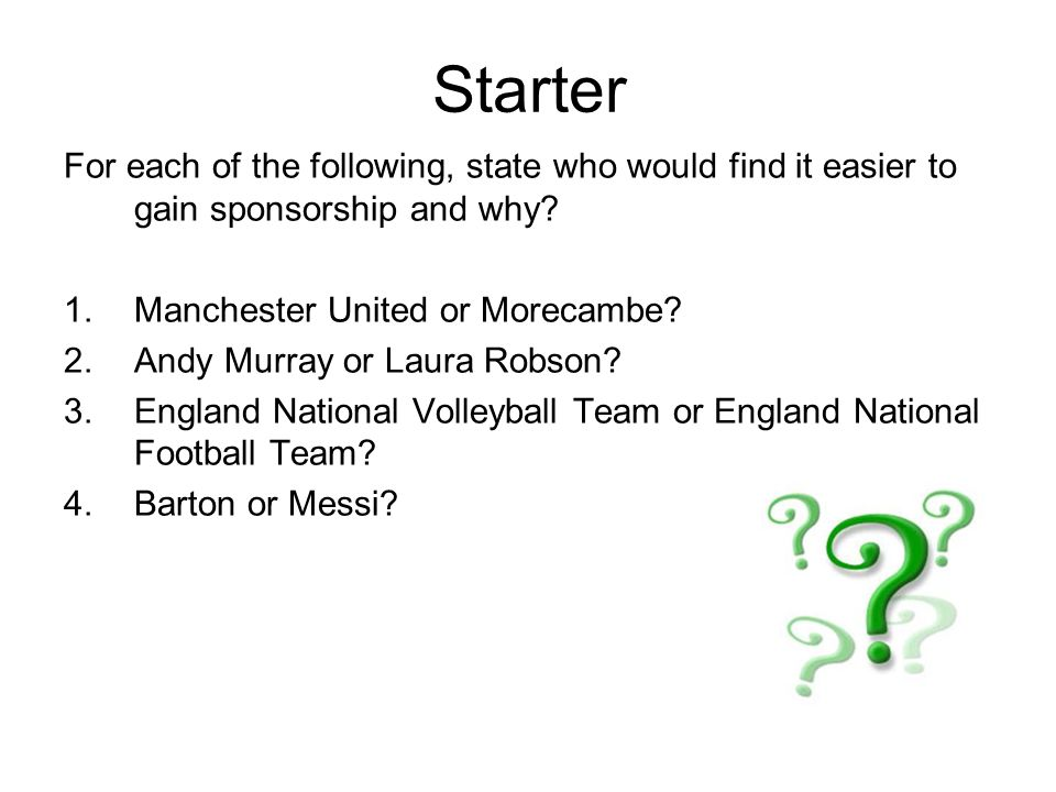 Starter For each of the following, state who would find it easier to gain sponsorship and why.