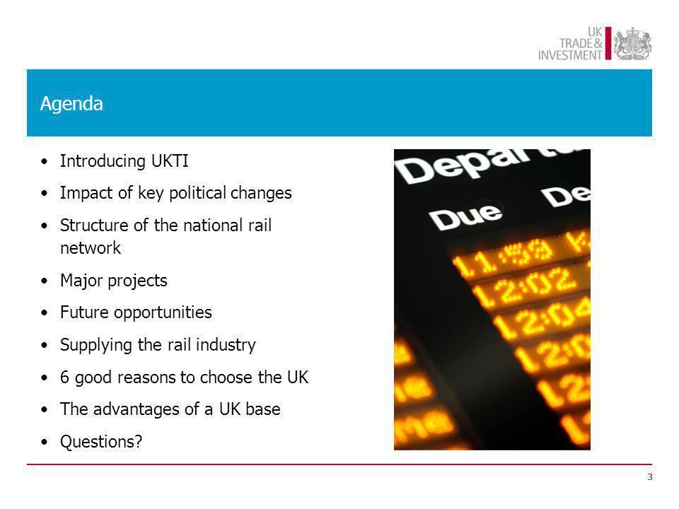Agenda Introducing UKTI Impact of key political changes Structure of the national rail network Major projects Future opportunities Supplying the rail industry 6 good reasons to choose the UK The advantages of a UK base Questions.