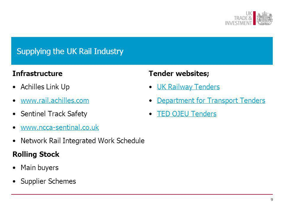 Supplying the UK Rail Industry Infrastructure Achilles Link Up www.rail.achilles.com Sentinel Track Safety www.ncca-sentinal.co.uk Network Rail Integrated Work Schedule Rolling Stock Main buyers Supplier Schemes Tender websites; UK Railway Tenders Department for Transport Tenders TED OJEU Tenders 9