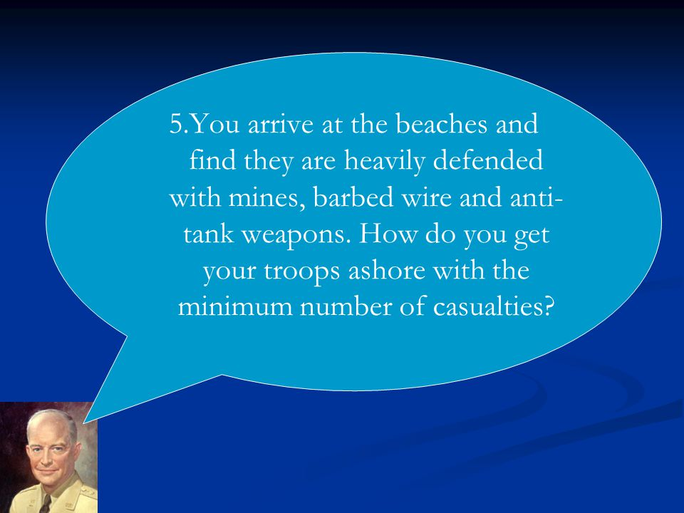5.You arrive at the beaches and find they are heavily defended with mines, barbed wire and anti- tank weapons.