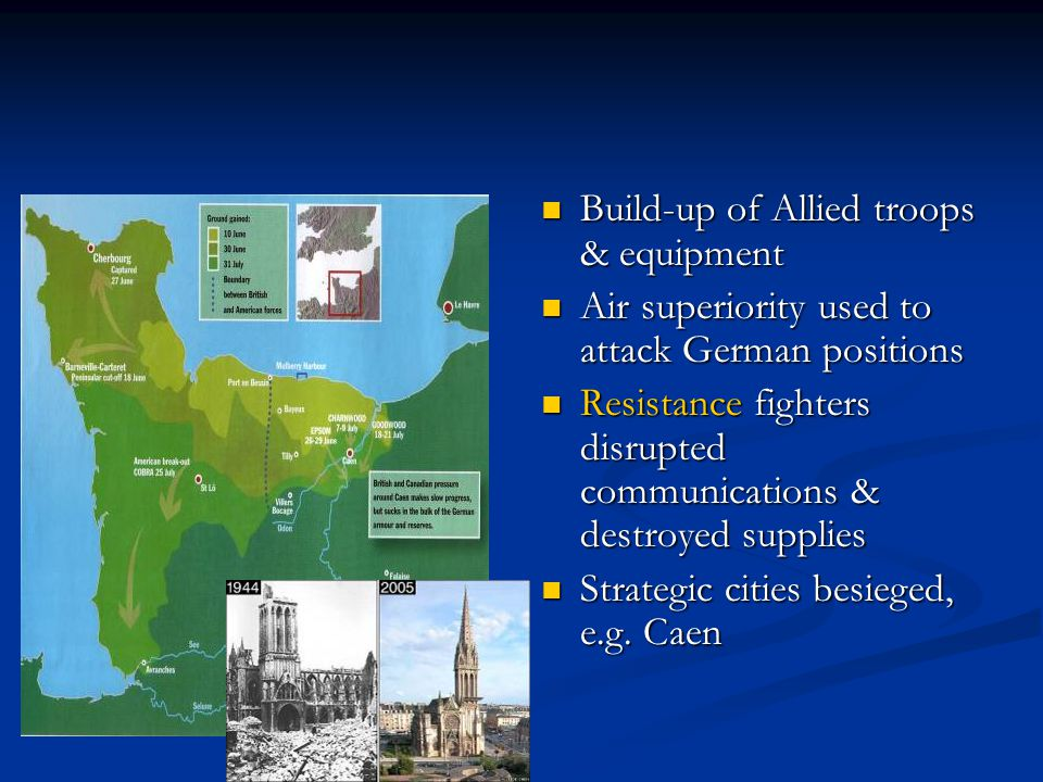 Build-up of Allied troops & equipment Air superiority used to attack German positions Resistance fighters disrupted communications & destroyed supplies Strategic cities besieged, e.g.