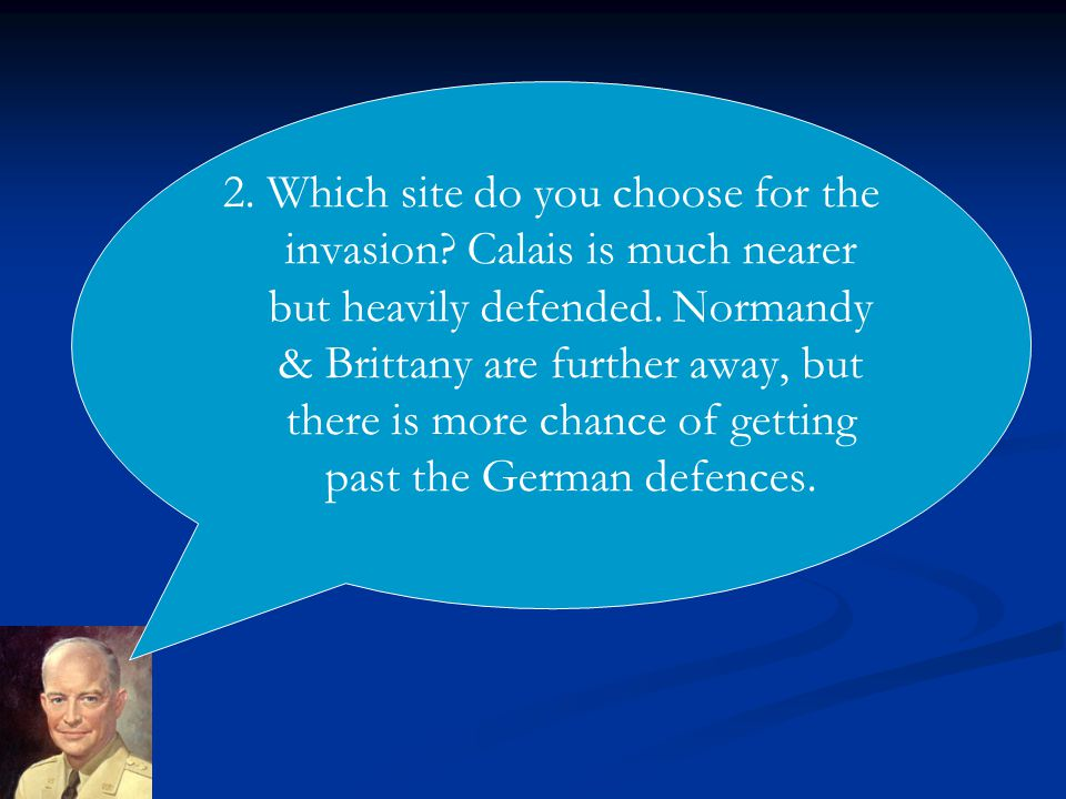2. Which site do you choose for the invasion. Calais is much nearer but heavily defended.