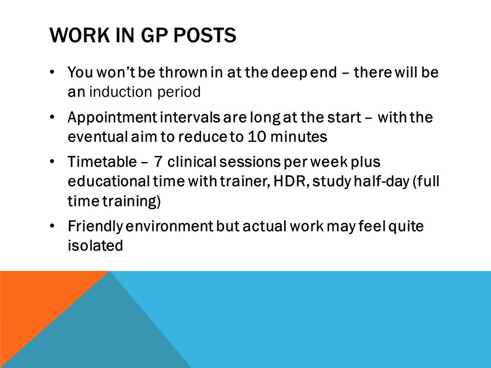 WORK IN GP POSTS Good personal organisation needed – follow through, not handover Long days, possibly 8.30 – 6.30ish Visits by agreement, usually reduced number to allow attendance at HDR/Wednesday tutorials